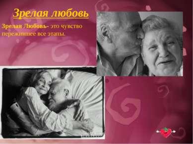 Зрелая любовь Зрелая Любовь- это чувство пережившее все этапы.
