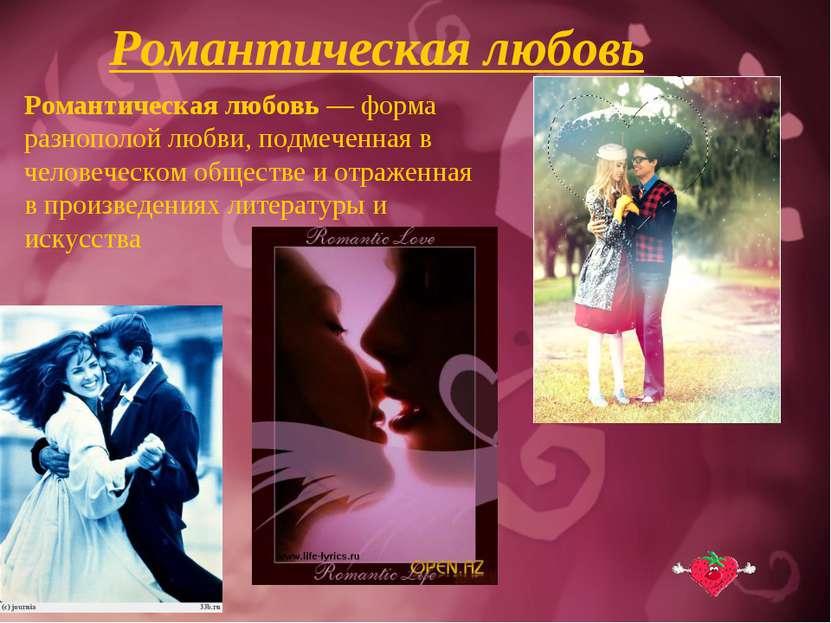 Романтическая любовь Романтическая любовь — форма разнополой любви, подмеченн...