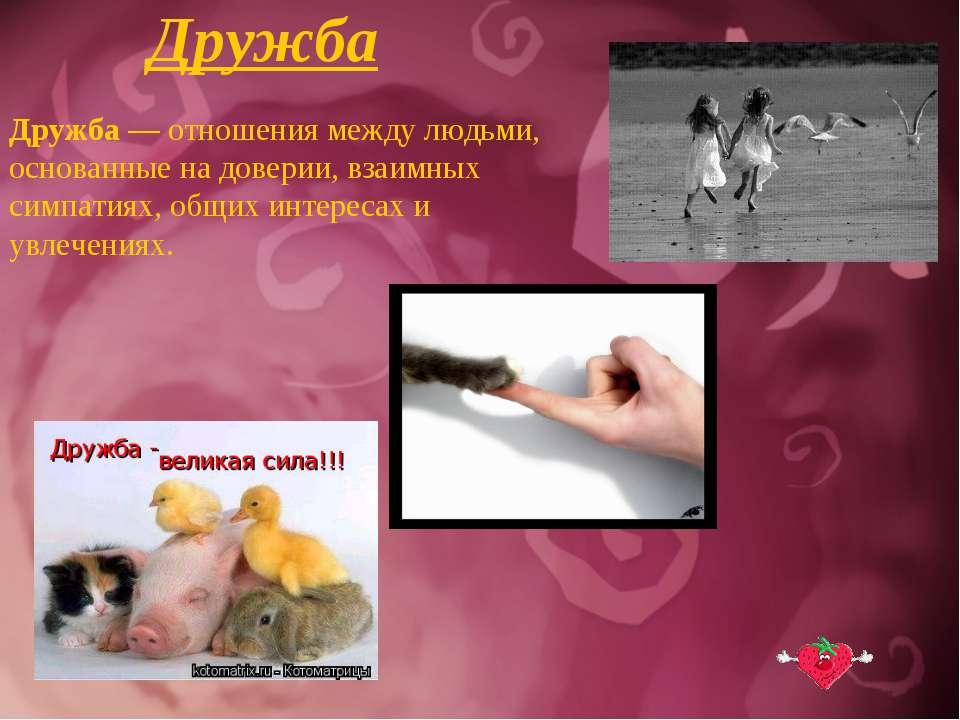 Дружба Дружба — отношения между людьми, основанные на доверии, взаимных симпа...
