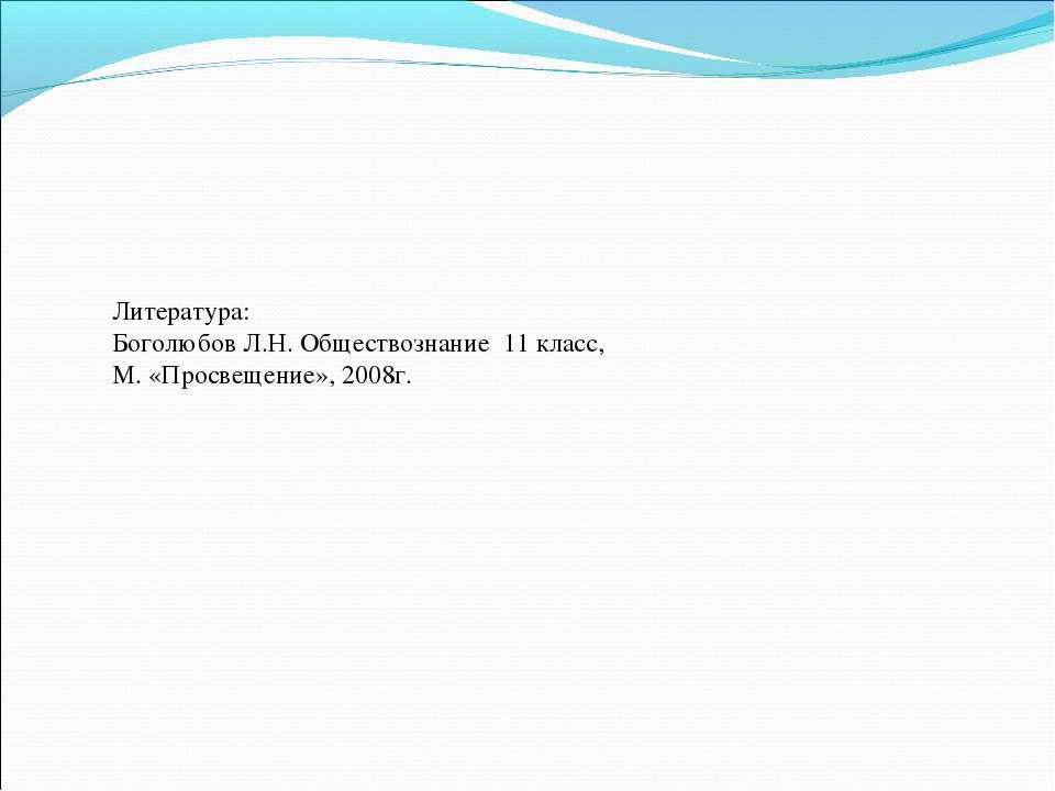 Литература: Боголюбов Л.Н. Обществознание 11 класс, М. «Просвещение», 2008г.