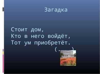 Загадка Стоит дом, Кто в него войдёт, Тот ум приобретёт. (....)