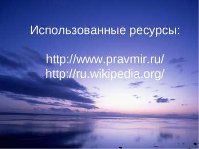 Использованные ресурсы: http://www.pravmir.ru/ http://ru.wikipedia.org/