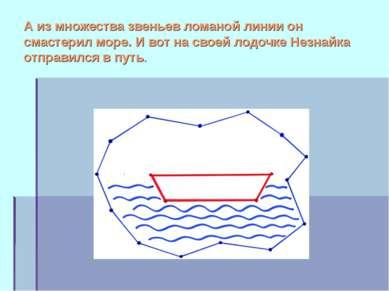 А из множества звеньев ломаной линии он смастерил море. И вот на своей лодочк...