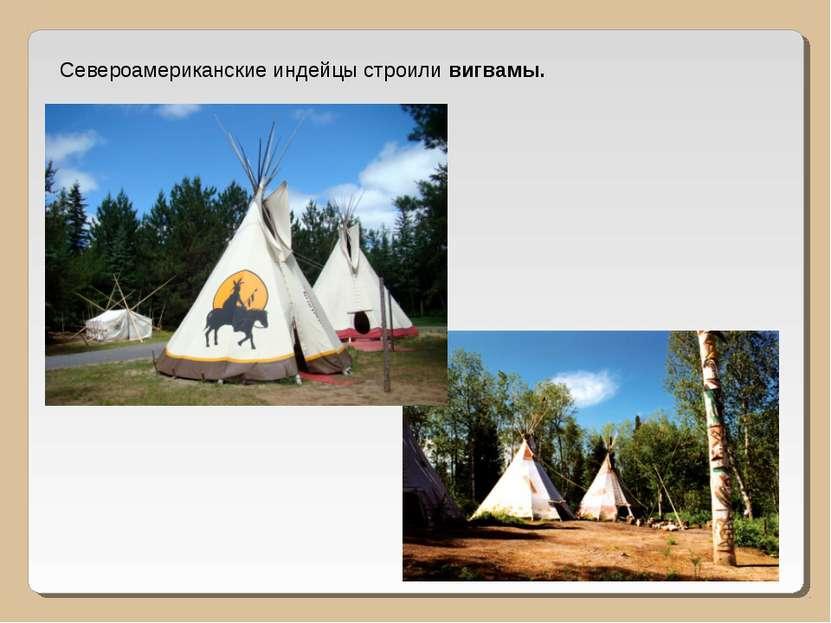 Североамериканские индейцы строили вигвамы.