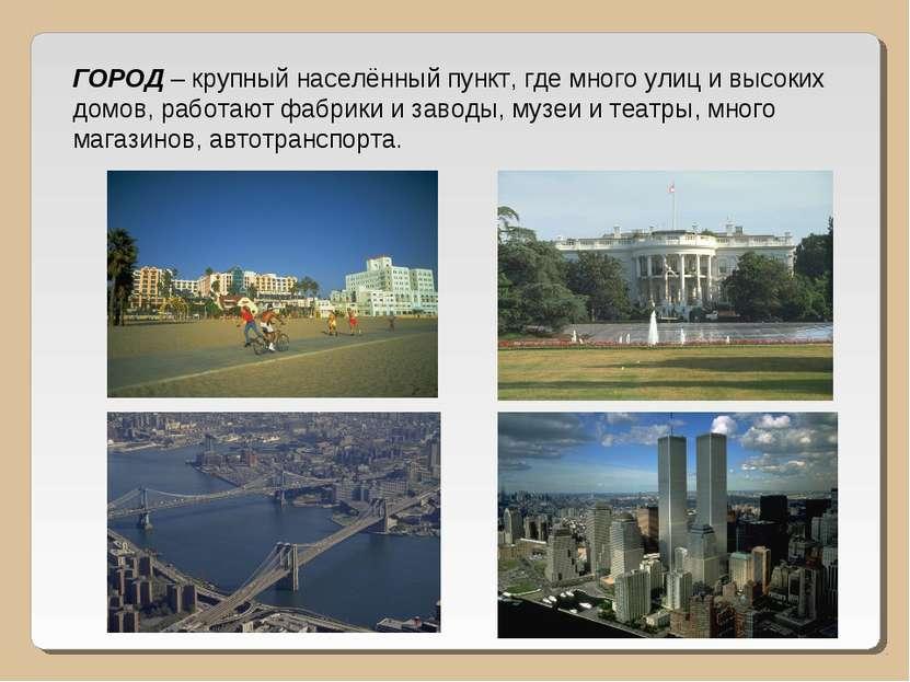 ГОРОД – крупный населённый пункт, где много улиц и высоких домов, работают фа...