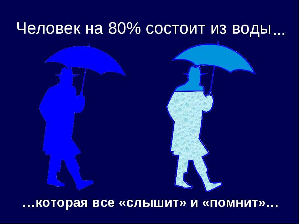 Человек на 80% состоит из воды … …которая все «слышит» и «помнит»…