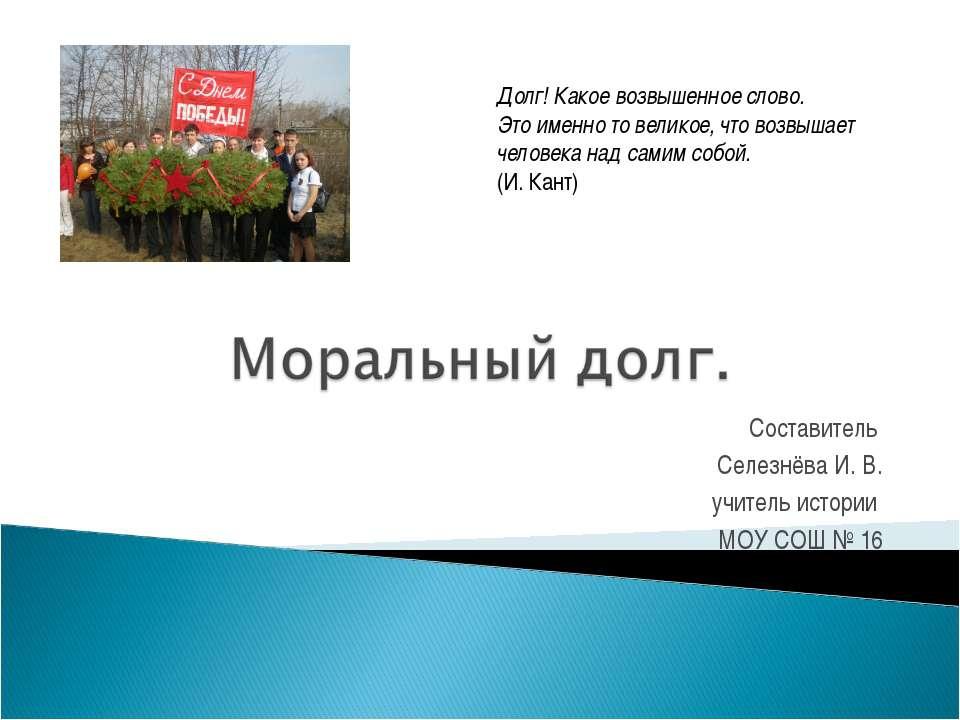 Составитель Селезнёва И. В. учитель истории МОУ СОШ № 16 Долг! Какое возвышен...
