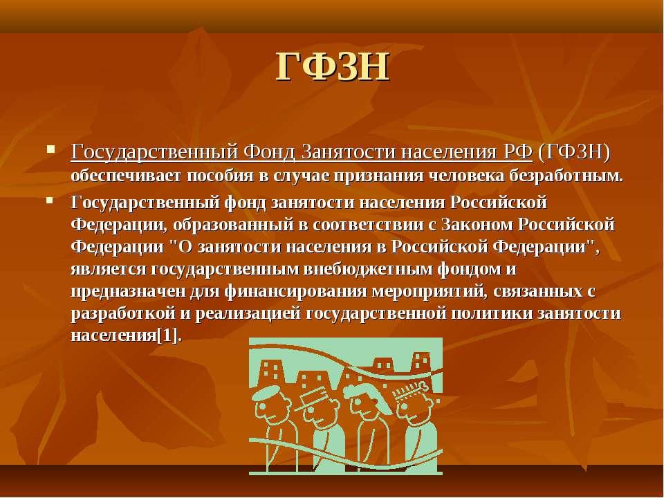 ГФЗН Государственный Фонд Занятости населения РФ (ГФЗН) обеспечивает пособия ...