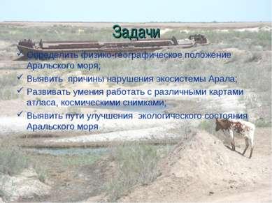 Задачи Определить физико-географическое положение Аральского моря; Выявить пр...