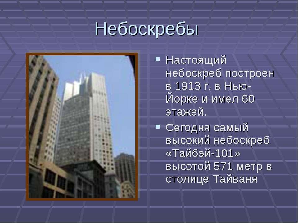 Небоскребы Настоящий небоскреб построен в 1913 г. в Нью-Йорке и имел 60 этаже...