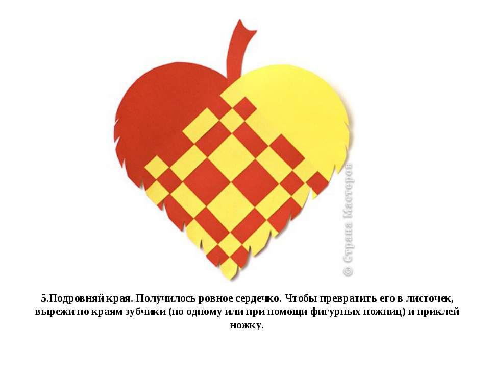 5.Подровняй края. Получилось ровное сердечко. Чтобы превратить его в листочек...
