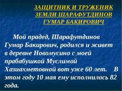 ЗАЩИТНИК И ТРУЖЕНИК ЗЕМЛИ ШАРАФУТДИНОВ ГУМАР БАКИРОВИЧ Мой прадед, Шарафутдин...