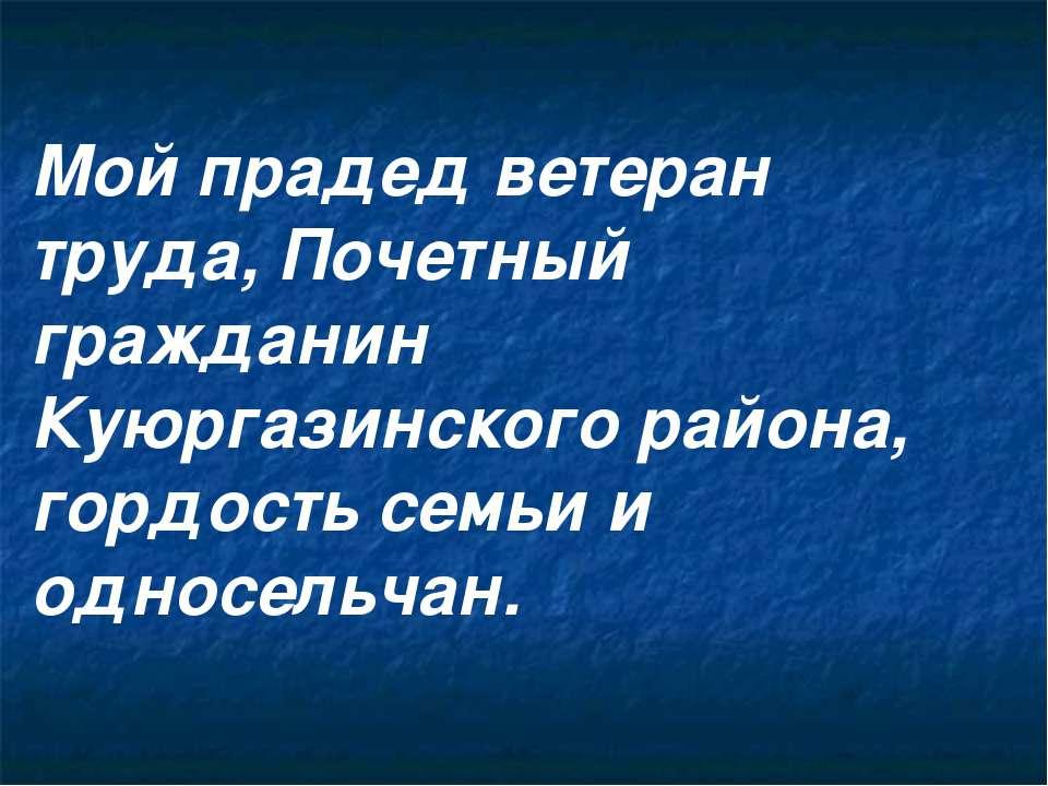 Мой прадед ветеран труда, Почетный гражданин Куюргазинского района, гордость ...