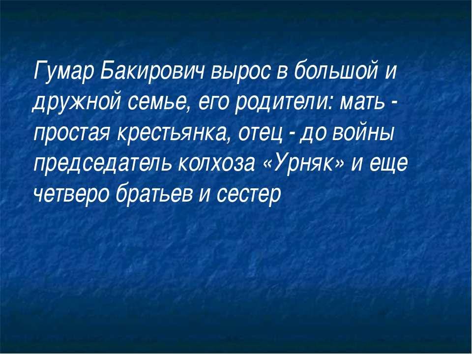 Гумар Бакирович вырос в большой и дружной семье, его родители: мать - простая...
