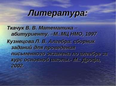 Литература: Ткачук В. В. Математика – абитуриенту. –М.:МЦ НМО, 1997 Кузнецова...