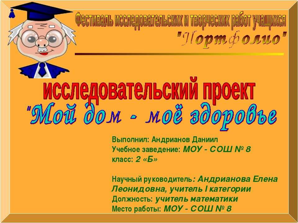 Выполнил: Андрианов Даниил Учебное заведение: МОУ - СОШ № 8 класс: 2 «Б» Науч...