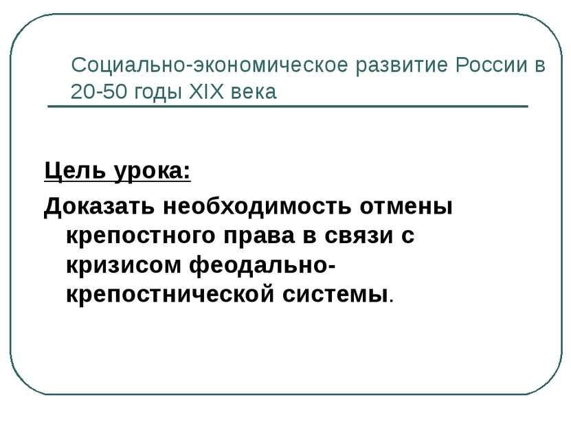 Социально-экономическое развитие России в 20-50 годы XIX века Цель урока: Док...