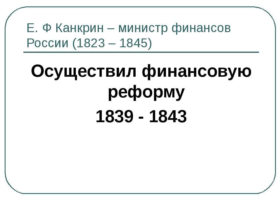 Е. Ф Канкрин – министр финансов России (1823 – 1845) Осуществил финансовую ре...