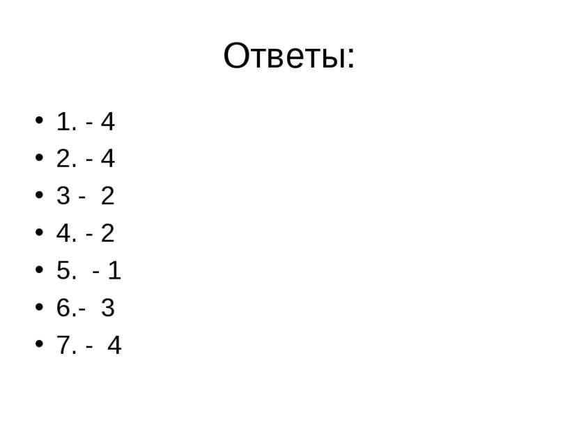 Ответы: 1. - 4 2. - 4 3 - 2 4. - 2 5. - 1 6.- 3 7. - 4