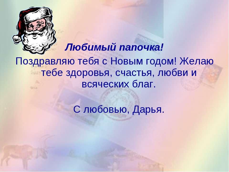 Любимый папочка! Поздравляю тебя с Новым годом! Желаю тебе здоровья, счастья,...