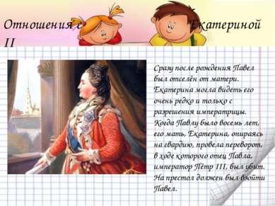 Отношения с Екатериной II Сразу после рождения Павел был отселён от матери. Е...