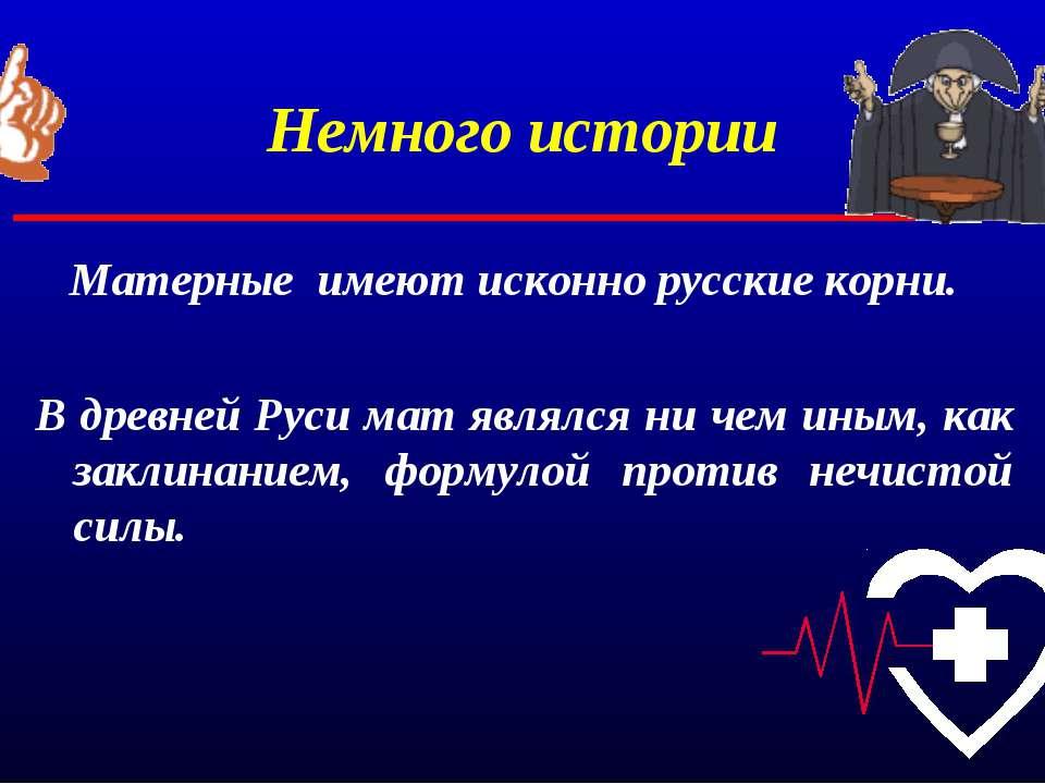 Немного истории Матерные имеют исконно русские корни. В древней Руси мат явля...