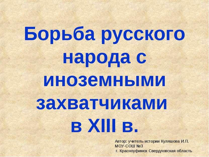 Борьба русского народа с иноземными захватчиками в XIII в. Автор: учитель ист...