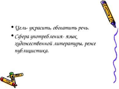 Цель- украсить, обогатить речь. Сфера употребления- язык художественной литер...