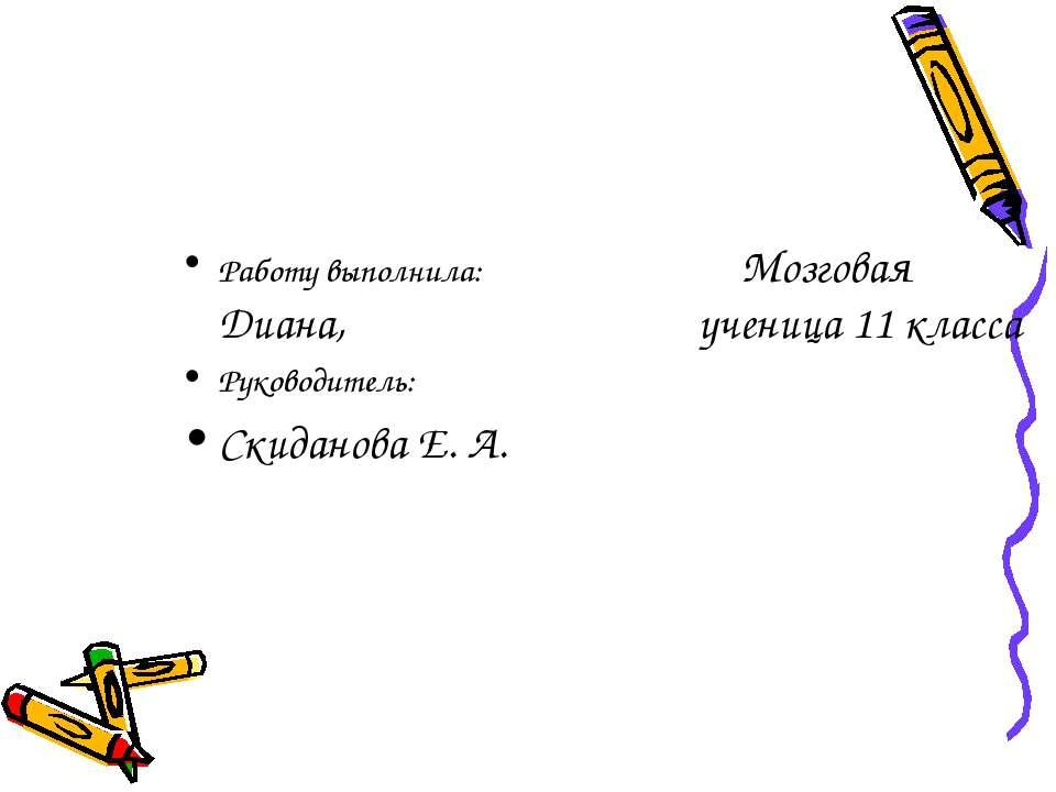 Работу выполнила: Мозговая Диана, ученица 11 класса Руководитель: Скиданова Е...