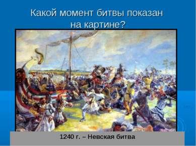 Какой момент битвы показан на картине? 1240 г. – Невская битва