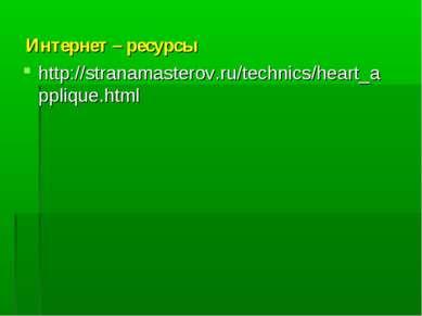 Интернет – ресурсы http://stranamasterov.ru/technics/heart_applique.html