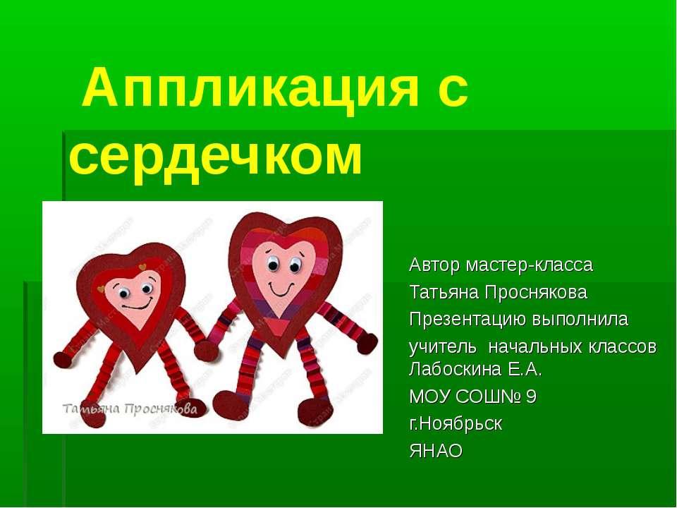 Аппликация с сердечком Автор мастер-класса Татьяна Проснякова Презентацию вып...