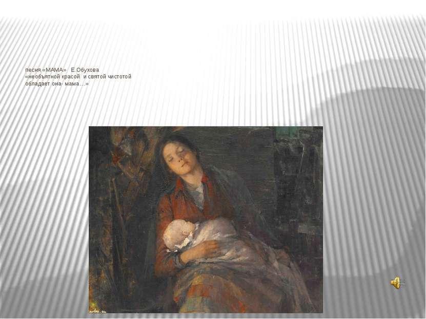 песня «МАМА» Е.Обухова «необъятной красой и святой чистотой обладает она- мама…»