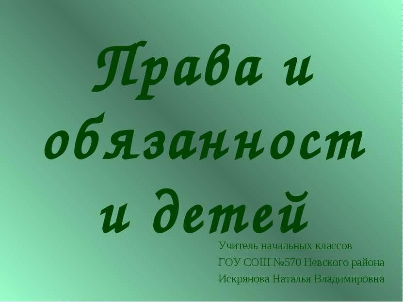 Права и обязанности детей Учитель начальных классов ГОУ СОШ №570 Невского рай...