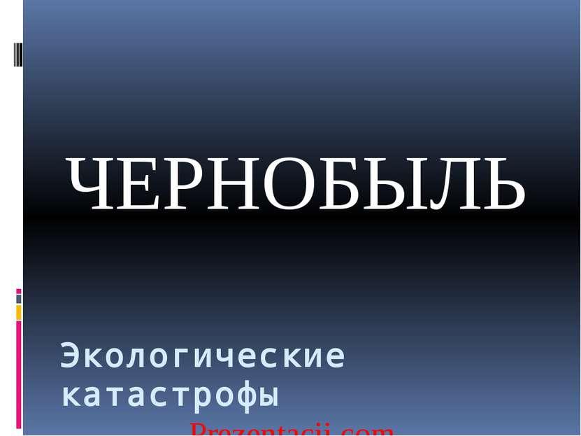 ЧЕРНОБЫЛЬ Экологические катастрофы Prezentacii.com