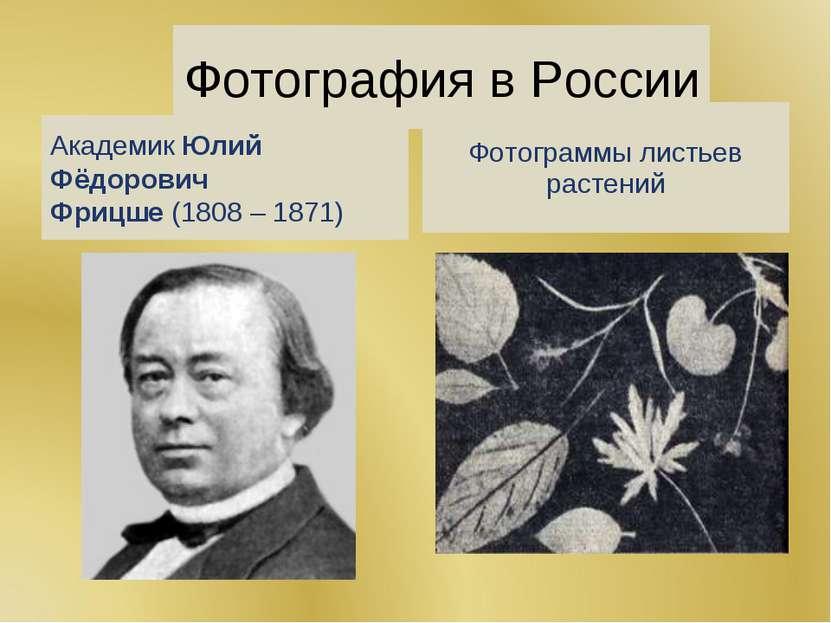 Фотография в России АкадемикЮлий Фёдорович Фрицше(1808 – 1871) Фотограммы л...
