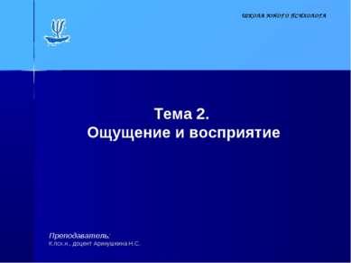 Тема 2. Ощущение и восприятие Преподаватель: К.псх.н., доцент Аринушкина Н.С....
