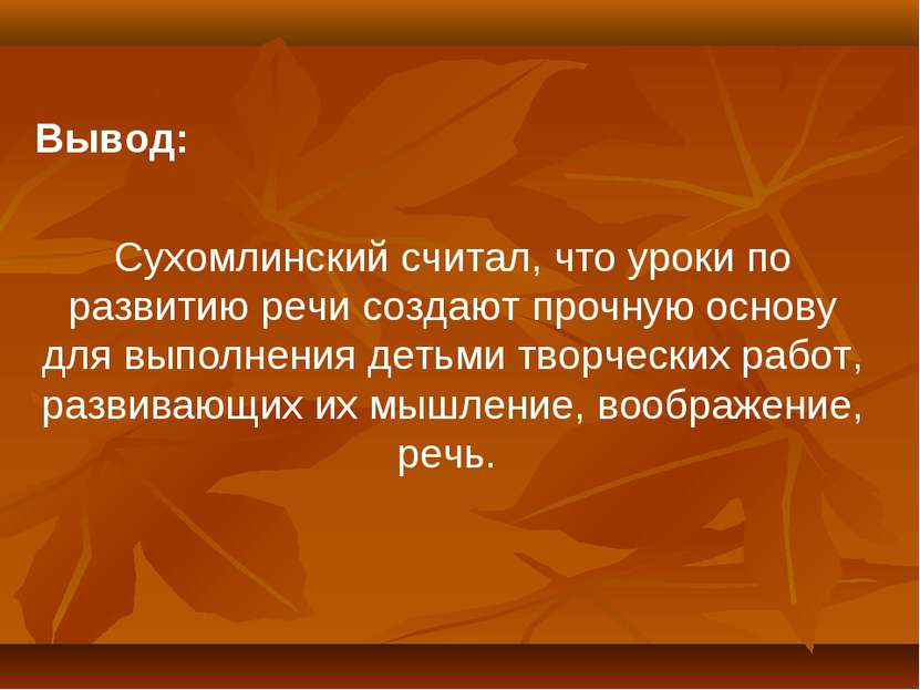 Вывод: Сухомлинский считал, что уроки по развитию речи создают прочную основу...