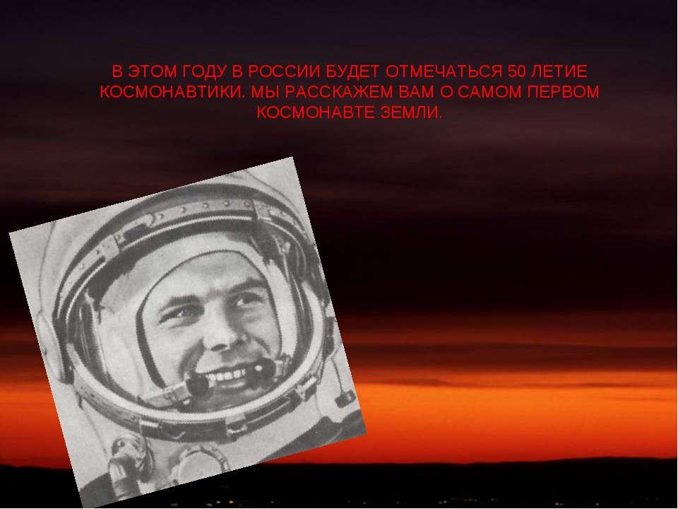 В ЭТОМ ГОДУ В РОССИИ БУДЕТ ОТМЕЧАТЬСЯ 50 ЛЕТИЕ КОСМОНАВТИКИ. МЫ РАССКАЖЕМ ВАМ...