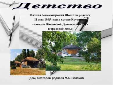 Михаил Александрович Шолохов родился 11 мая 1905 года в хуторе Кружилин стани...