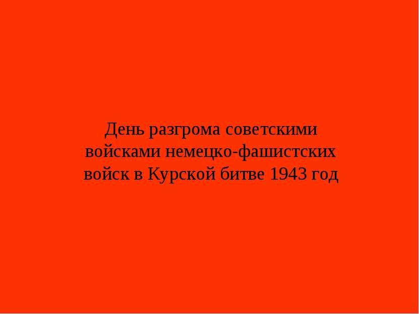 День разгрома советскими войсками немецко-фашистских войск в Курской битве 19...