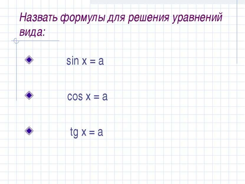Назвать формулы для решения уравнений вида: sin x = a cos x = a tg x = a