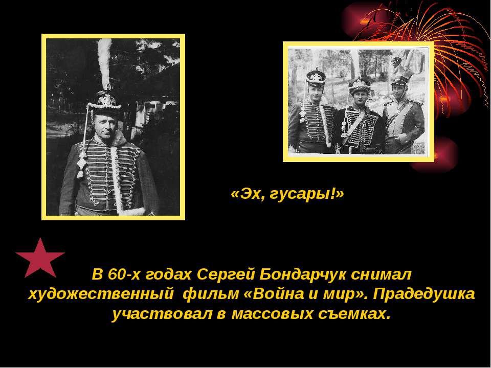 «Эх, гусары!» В 60-х годах Сергей Бондарчук снимал художественный фильм «Войн...