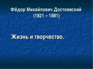 Фёдор Михайлович Достоевский (1821 – 1881) Жизнь и творчество.