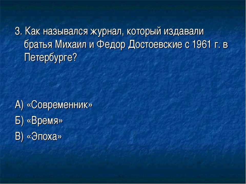 3. Как назывался журнал, который издавали братья Михаил и Федор Достоевские с...