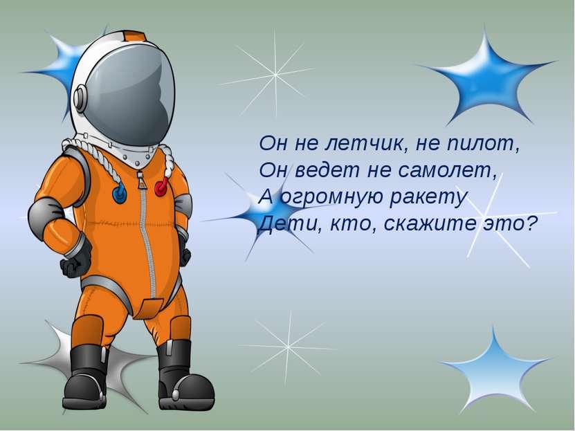 Он не летчик, не пилот, Он ведет не самолет, А огромную ракету Дети, кто, ска...