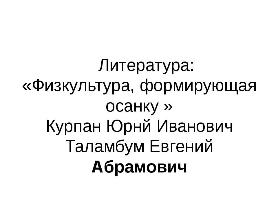Литература: «Физкультура, формирующая осанку » Курпан Юрнй Иванович Таламбум ...