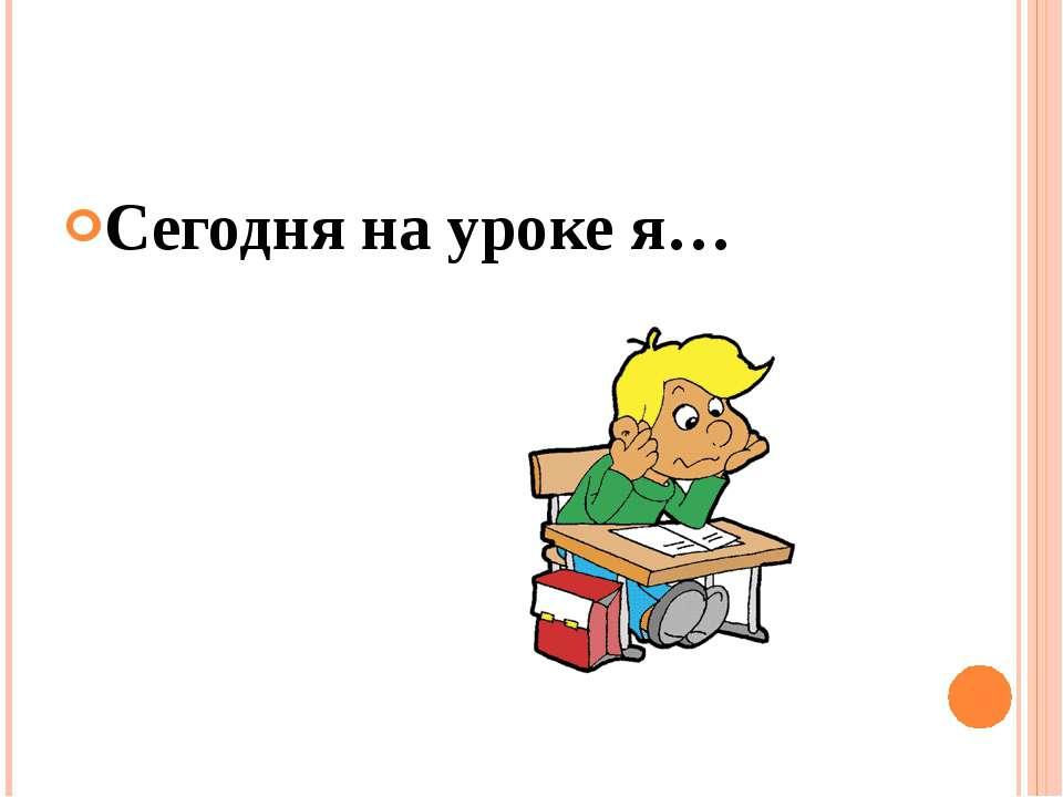 Сегодня на уроке я…