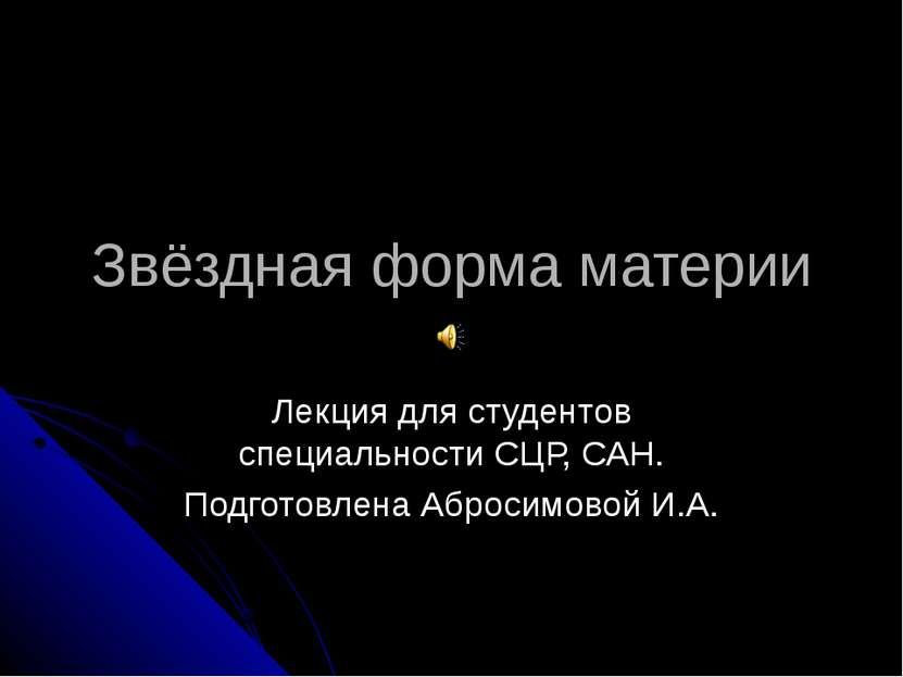 Звёздная форма материи Лекция для студентов специальности СЦР, САН. Подготовл...