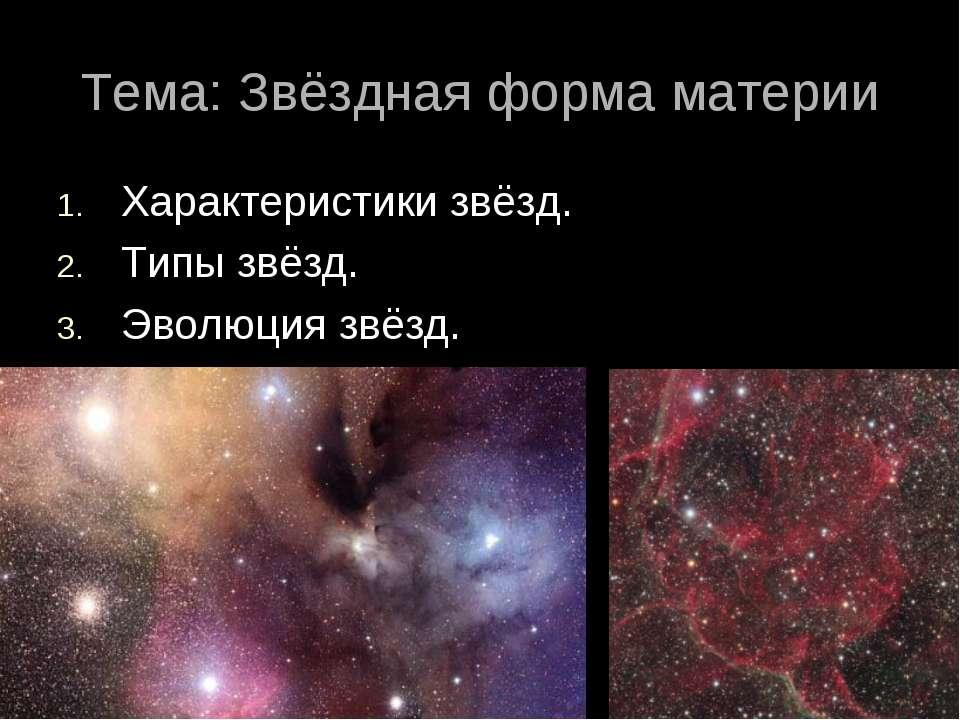 Тема: Звёздная форма материи Характеристики звёзд. Типы звёзд. Эволюция звёзд.